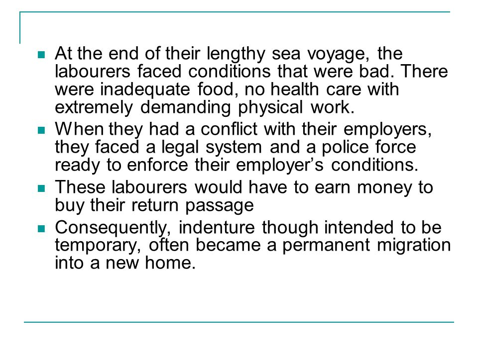 At the end of their lengthy sea voyage, the labourers faced conditions that were bad. There were inadequate food, no health care with extremely demand