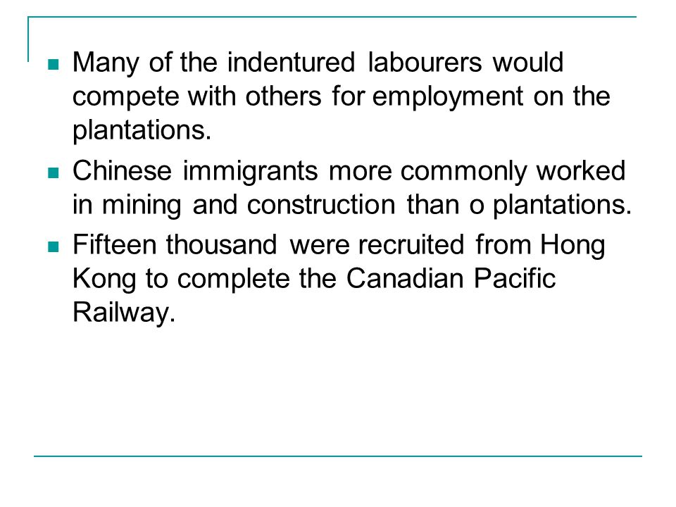 Many of the indentured labourers would compete with others for employment on the plantations. Chinese immigrants more commonly worked in mining and co