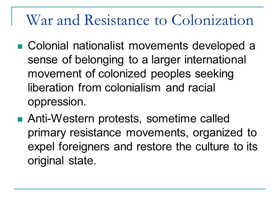 War and Resistance to Colonization Colonial nationalist movements developed a sense of belonging to a larger international movement of colonized peoples seeking liberation from colonialism and racial oppression.
