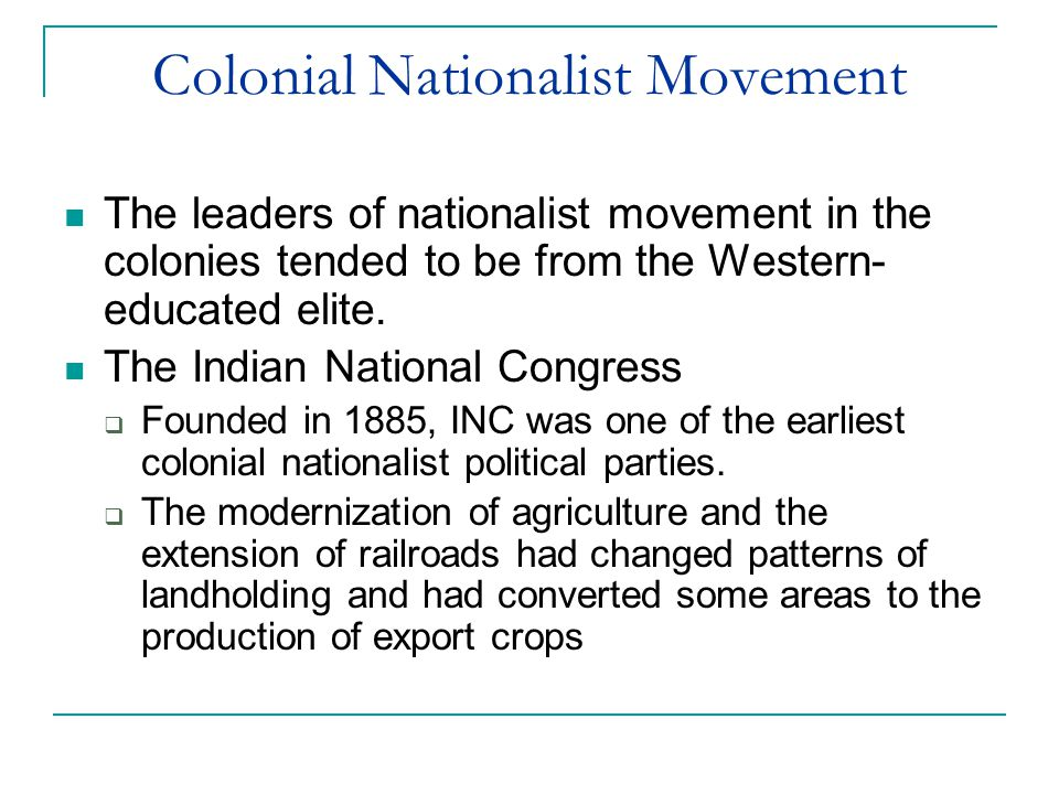 Colonial Nationalist Movement The leaders of nationalist movement in the colonies tended to be from the Western- educated elite. The Indian National C