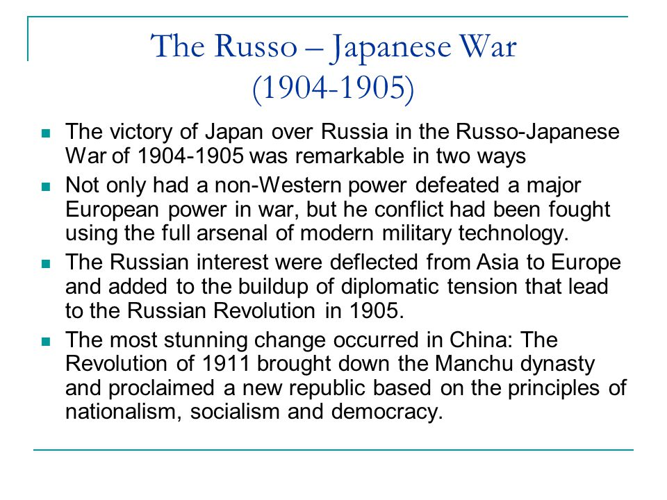 The Russo – Japanese War (1904-1905) The victory of Japan over Russia in the Russo-Japanese War of 1904-1905 was remarkable in two ways Not only had a non-Western power defeated a major European power in war, but he conflict had been fought using the full arsenal of modern military technology.