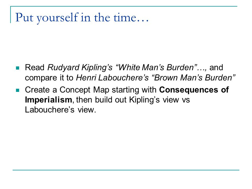 Put yourself in the time… Read Rudyard Kipling's White Man's Burden …, and compare it to Henri Labouchere's Brown Man's Burden Create a Concept Map starting with Consequences of Imperialism, then build out Kipling's view vs Labouchere's view.