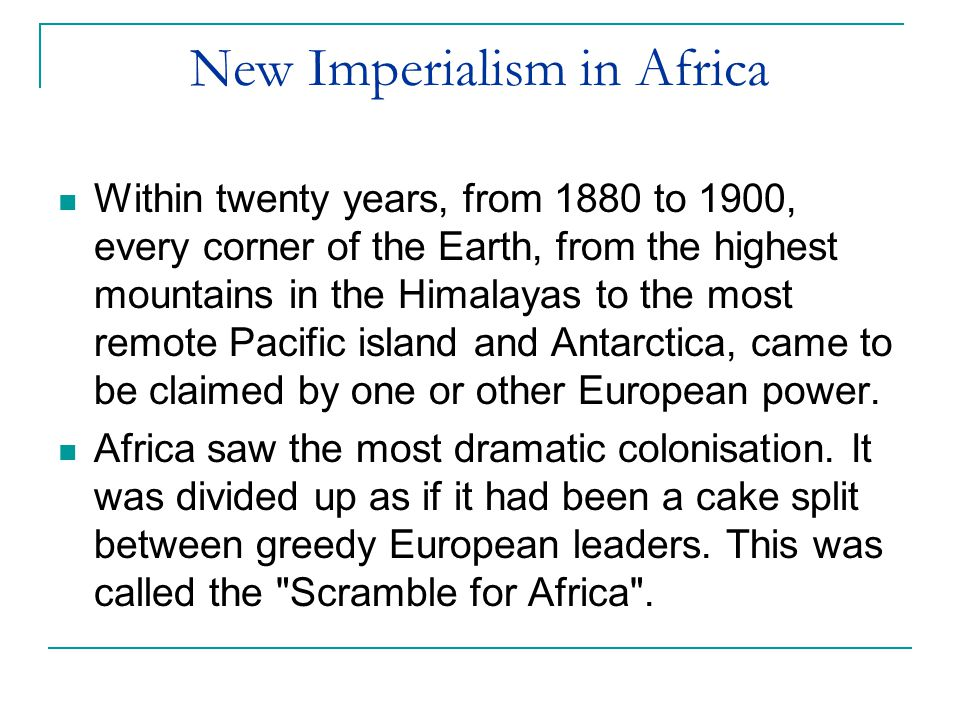 New Imperialism in Africa Within twenty years, from 1880 to 1900, every corner of the Earth, from the highest mountains in the Himalayas to the most remote Pacific island and Antarctica, came to be claimed by one or other European power.