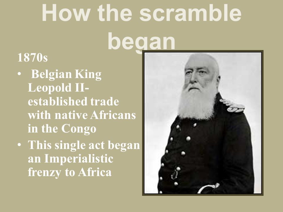 How the scramble began 1870s Belgian King Leopold II- established trade with native Africans in the Congo This single act began an Imperialistic frenz