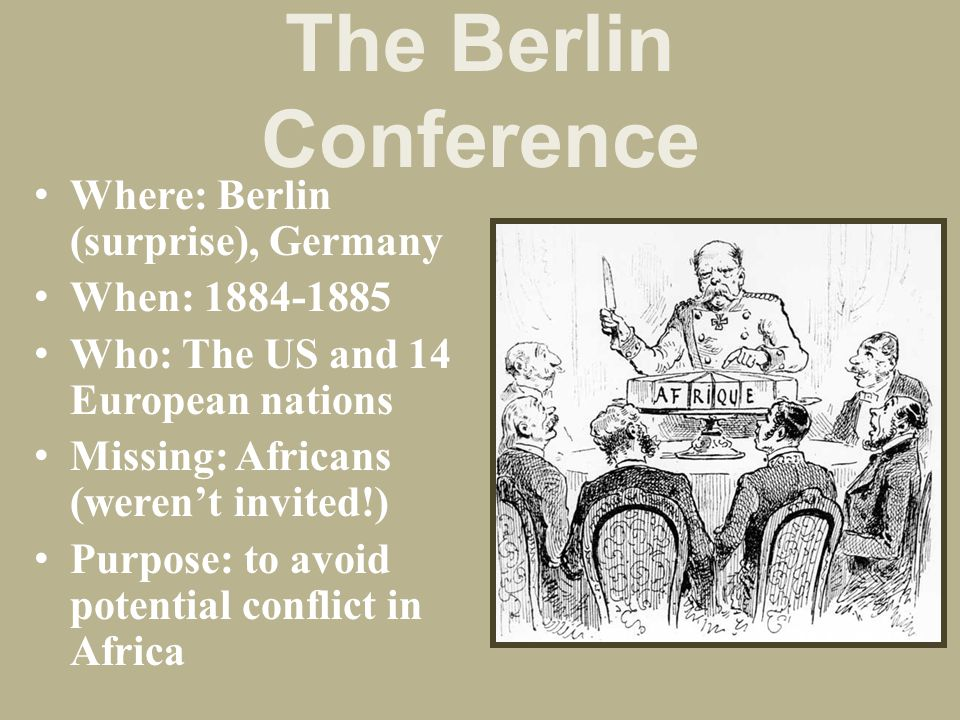 The Berlin Conference Where: Berlin (surprise), Germany When: 1884-1885 Who: The US and 14 European nations Missing: Africans (weren't invited!) Purpo