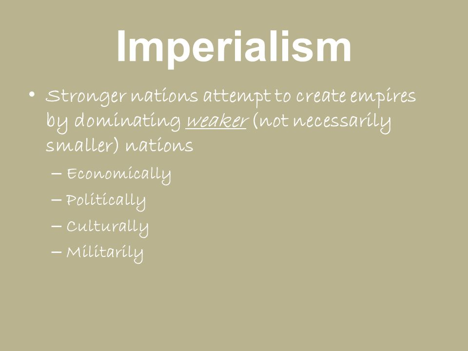 Imperialism Stronger nations attempt to create empires by dominating weaker (not necessarily smaller) nations – Economically – Politically – Culturall