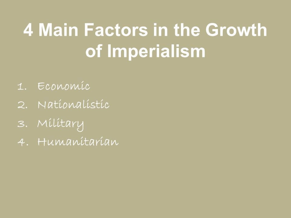 4 Main Factors in the Growth of Imperialism 1.Economic 2.Nationalistic 3.Military 4.Humanitarian