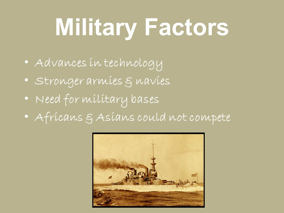 Military Factors Advances in technology Stronger armies & navies Need for military bases Africans & Asians could not compete