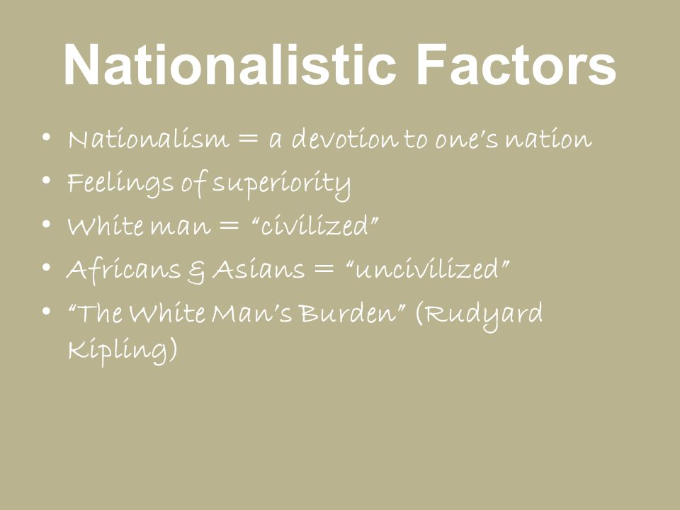 """Nationalistic Factors Nationalism = a devotion to one's nation Feelings of superiority White man = """"civilized"""" Africans & Asians = """"uncivilized"""" """"The"""