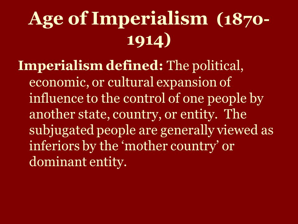 Age of Imperialism (1870- 1914) Imperialism defined: The political, economic, or cultural expansion of influence to the control of one people by another state, country, or entity.