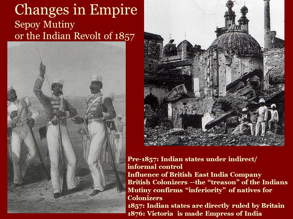 Changes in Empire Sepoy Mutiny or the Indian Revolt of 1857 Pre-1857: Indian states under indirect/ informal control Influence of British East India Company British Colonizers --the treason of the Indians Mutiny confirms inferiority of natives for Colonizers 1857: Indian states are directly ruled by Britain 1876: Victoria is made Empress of India
