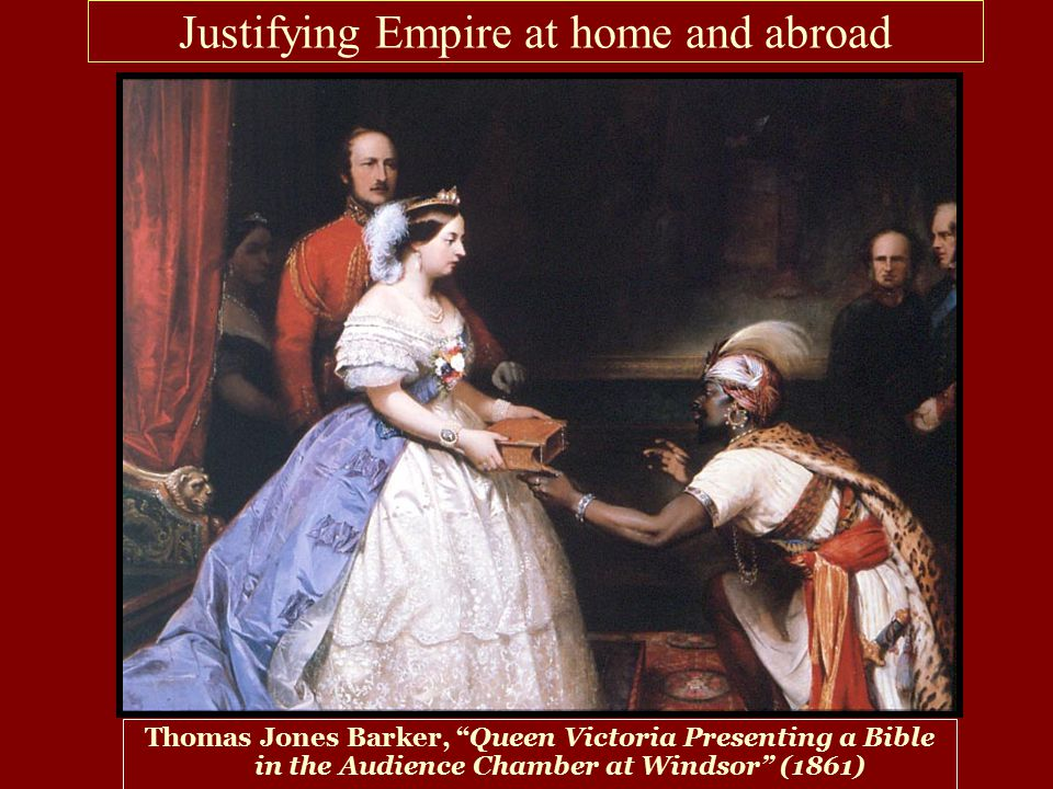 Justifying Empire at home and abroad Thomas Jones Barker, Queen Victoria Presenting a Bible in the Audience Chamber at Windsor (1861)
