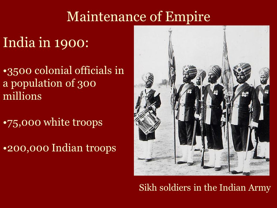 Maintenance of Empire India in 1900: 3500 colonial officials in a population of 300 millions 75,000 white troops 200,000 Indian troops Sikh soldiers in the Indian Army