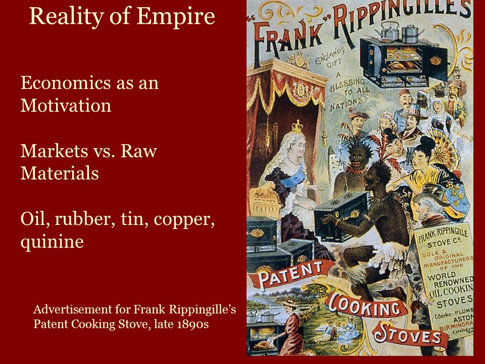 Reality of Empire Economics as an Motivation Markets vs. Raw Materials Oil, rubber, tin, copper, quinine Advertisement for Frank Rippingille's Patent