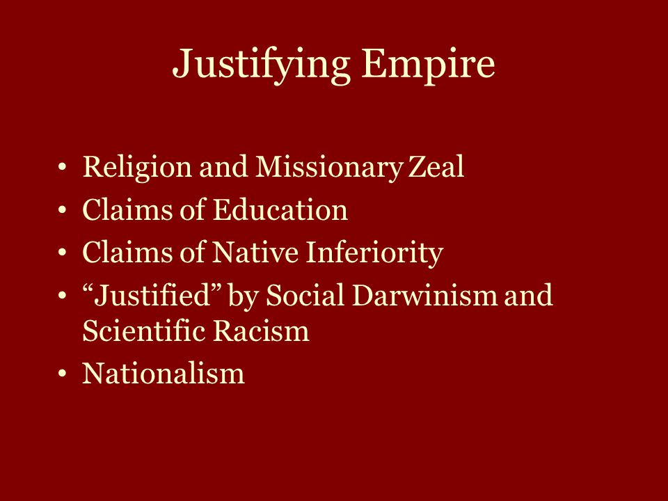 Justifying Empire Religion and Missionary Zeal Claims of Education Claims of Native Inferiority Justified by Social Darwinism and Scientific Racism Nationalism
