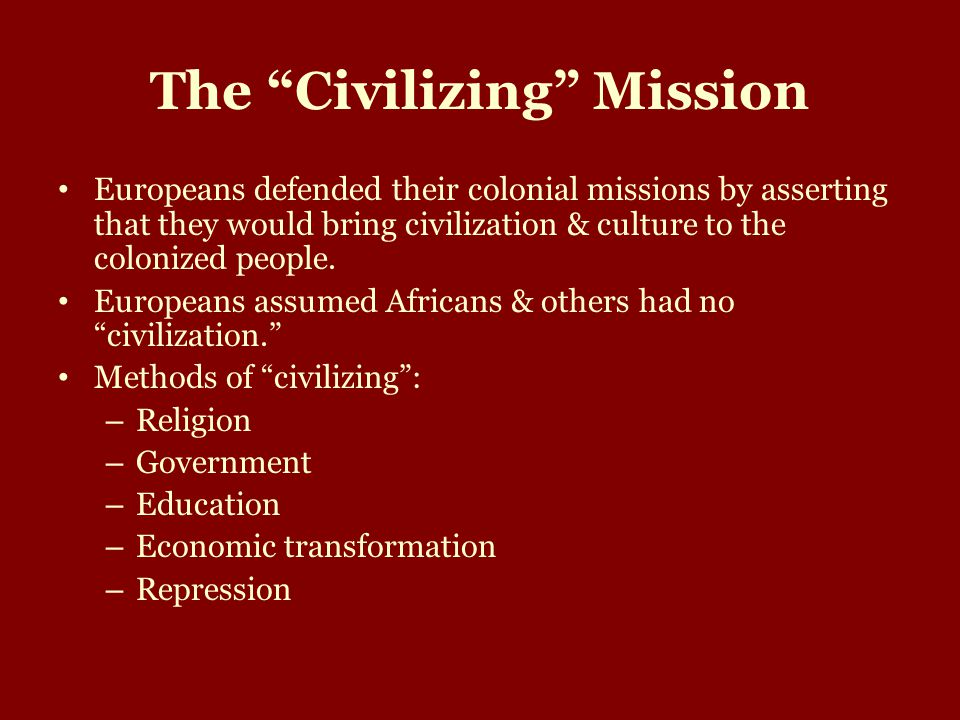 The Civilizing Mission Europeans defended their colonial missions by asserting that they would bring civilization & culture to the colonized people.