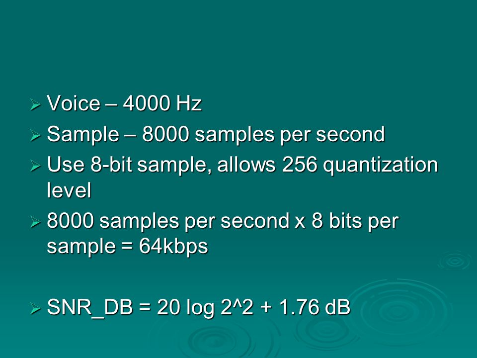  Voice – 4000 Hz  Sample – 8000 samples per second  Use 8-bit sample, allows 256 quantization level  8000 samples per second x 8 bits per sample = 64kbps  SNR_DB = 20 log 2^2 + 1.76 dB