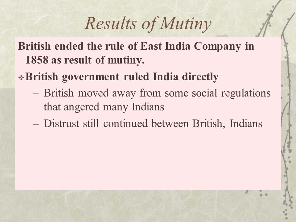 Results of Mutiny British ended the rule of East India Company in 1858 as result of mutiny.