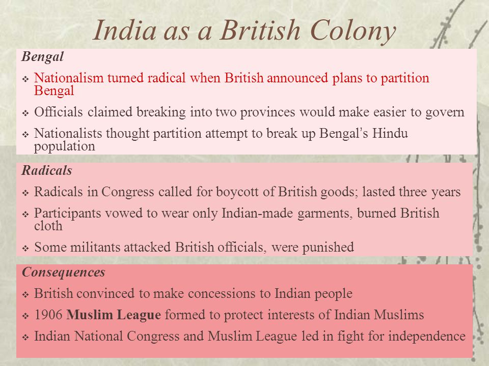 Bengal  Nationalism turned radical when British announced plans to partition Bengal  Officials claimed breaking into two provinces would make easier to govern  Nationalists thought partition attempt to break up Bengal's Hindu population Consequences  British convinced to make concessions to Indian people  1906 Muslim League formed to protect interests of Indian Muslims  Indian National Congress and Muslim League led in fight for independence Radicals  Radicals in Congress called for boycott of British goods; lasted three years  Participants vowed to wear only Indian-made garments, burned British cloth  Some militants attacked British officials, were punished India as a British Colony