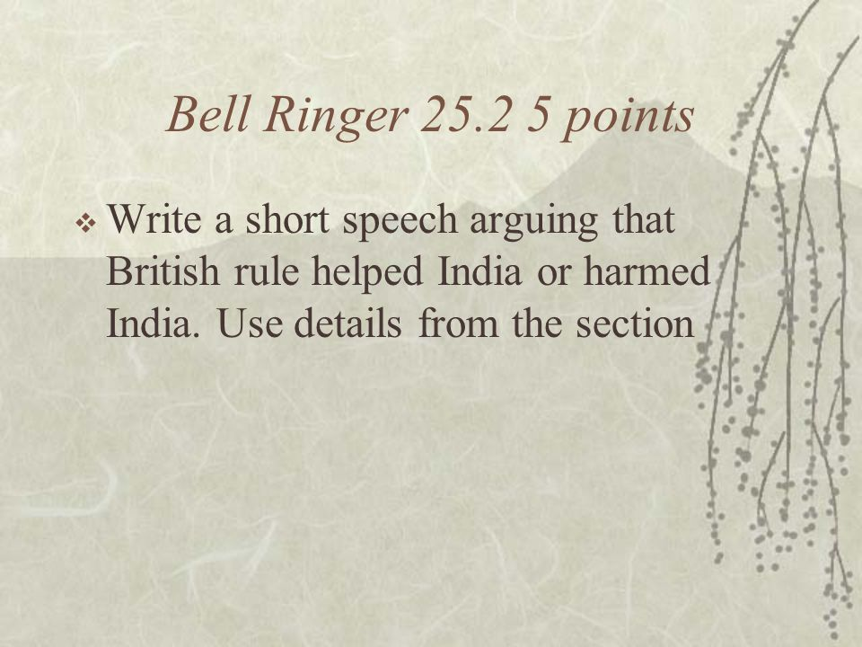 Bell Ringer 25.2 5 points  Write a short speech arguing that British rule helped India or harmed India.