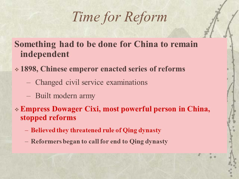 Time for Reform Something had to be done for China to remain independent  1898, Chinese emperor enacted series of reforms –Changed civil service examinations –Built modern army  Empress Dowager Cixi, most powerful person in China, stopped reforms –Believed they threatened rule of Qing dynasty –Reformers began to call for end to Qing dynasty