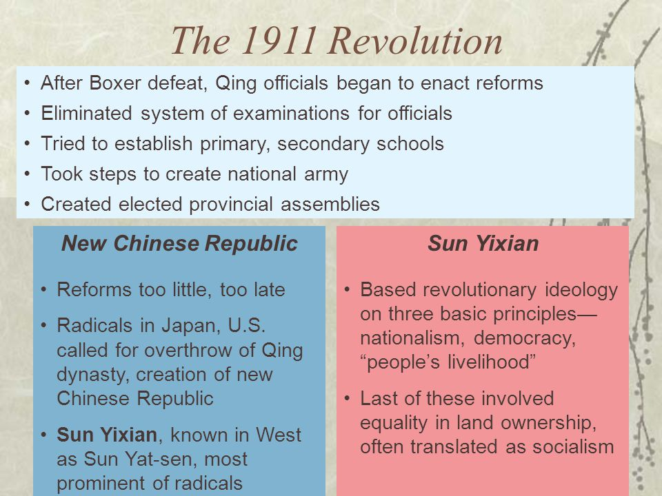 After Boxer defeat, Qing officials began to enact reforms Eliminated system of examinations for officials Tried to establish primary, secondary schools Took steps to create national army Created elected provincial assemblies Reforms too little, too late Radicals in Japan, U.S.