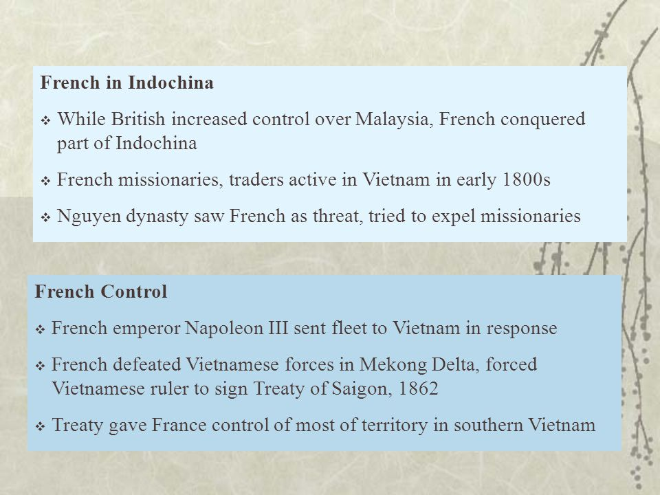 French Control  French emperor Napoleon III sent fleet to Vietnam in response  French defeated Vietnamese forces in Mekong Delta, forced Vietnamese ruler to sign Treaty of Saigon, 1862  Treaty gave France control of most of territory in southern Vietnam French in Indochina  While British increased control over Malaysia, French conquered part of Indochina  French missionaries, traders active in Vietnam in early 1800s  Nguyen dynasty saw French as threat, tried to expel missionaries