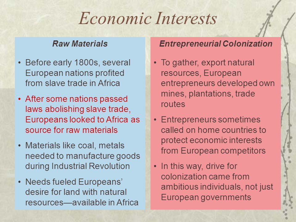 To gather, export natural resources, European entrepreneurs developed own mines, plantations, trade routes Entrepreneurs sometimes called on home countries to protect economic interests from European competitors In this way, drive for colonization came from ambitious individuals, not just European governments Entrepreneurial Colonization Before early 1800s, several European nations profited from slave trade in Africa After some nations passed laws abolishing slave trade, Europeans looked to Africa as source for raw materials Materials like coal, metals needed to manufacture goods during Industrial Revolution Needs fueled Europeans' desire for land with natural resources—available in Africa Raw Materials Economic Interests