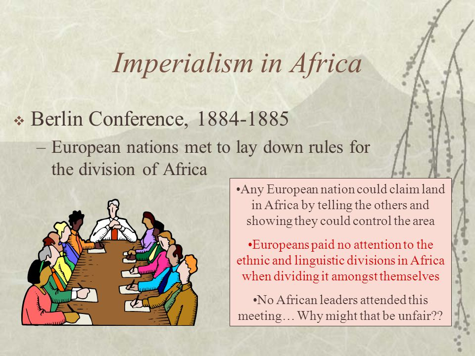 Imperialism in Africa  Berlin Conference, 1884-1885 –European nations met to lay down rules for the division of Africa Any European nation could claim land in Africa by telling the others and showing they could control the area Europeans paid no attention to the ethnic and linguistic divisions in Africa when dividing it amongst themselves No African leaders attended this meeting… Why might that be unfair??