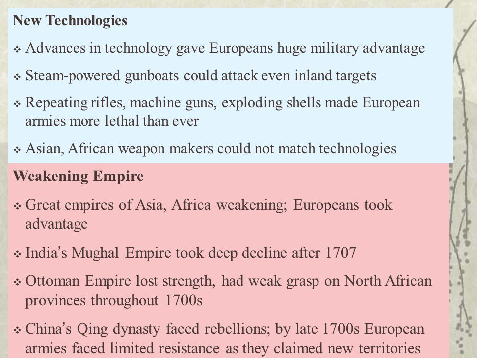 Weakening Empire  Great empires of Asia, Africa weakening; Europeans took advantage  India's Mughal Empire took deep decline after 1707  Ottoman Empire lost strength, had weak grasp on North African provinces throughout 1700s  China's Qing dynasty faced rebellions; by late 1700s European armies faced limited resistance as they claimed new territories New Technologies  Advances in technology gave Europeans huge military advantage  Steam-powered gunboats could attack even inland targets  Repeating rifles, machine guns, exploding shells made European armies more lethal than ever  Asian, African weapon makers could not match technologies