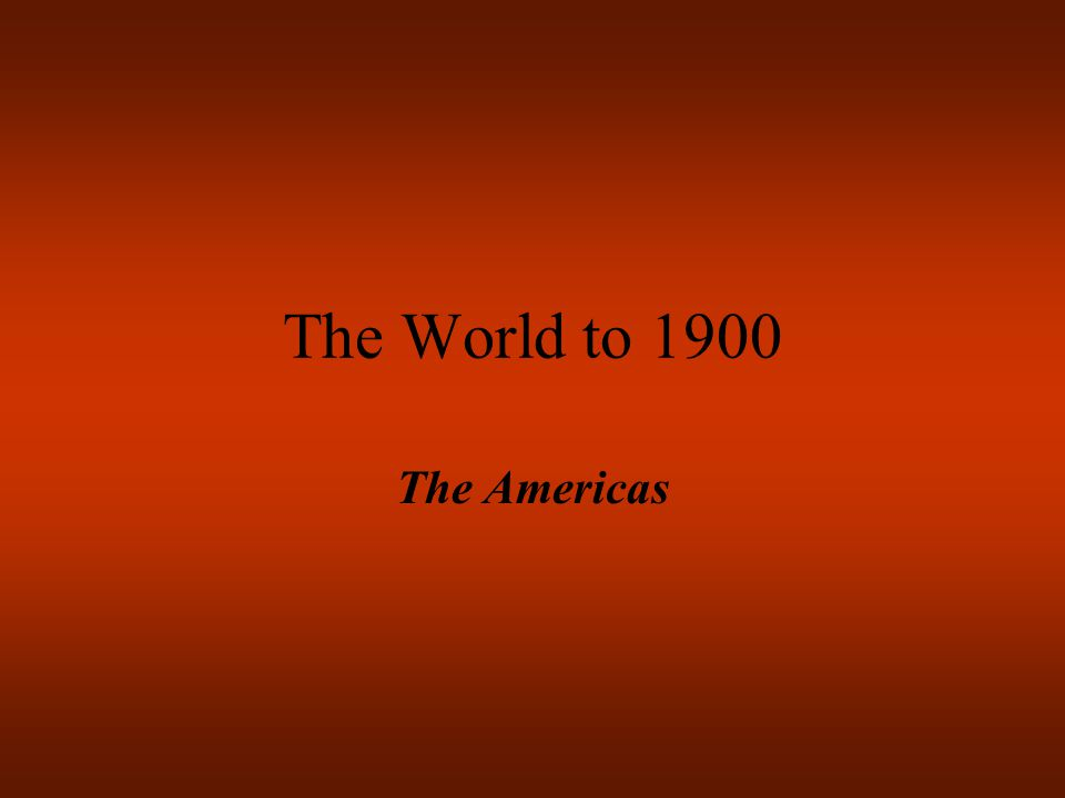The World to 1900 The Americas