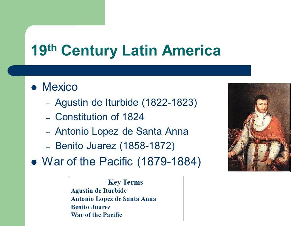 19 th Century Latin America Mexico – Agustin de Iturbide (1822-1823) – Constitution of 1824 – Antonio Lopez de Santa Anna – Benito Juarez (1858-1872)
