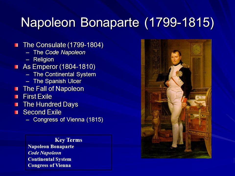 Napoleon Bonaparte (1799-1815) The Consulate (1799-1804) –The Code Napoleon –Religion As Emperor (1804-1810) –The Continental System –The Spanish Ulcer The Fall of Napoleon First Exile The Hundred Days Second Exile –Congress of Vienna (1815) Key Terms Napoleon Bonaparte Code Napoleon Continental System Congress of Vienna