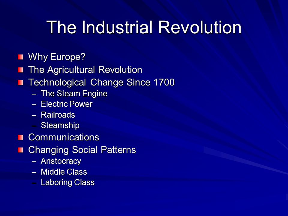 The Industrial Revolution Why Europe? The Agricultural Revolution Technological Change Since 1700 –The Steam Engine –Electric Power –Railroads –Steams