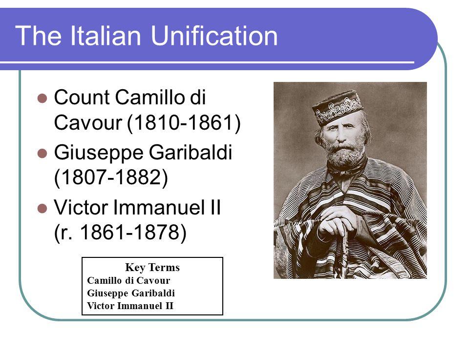 The Italian Unification Count Camillo di Cavour (1810-1861) Giuseppe Garibaldi (1807-1882) Victor Immanuel II (r. 1861-1878) Key Terms Camillo di Cavo