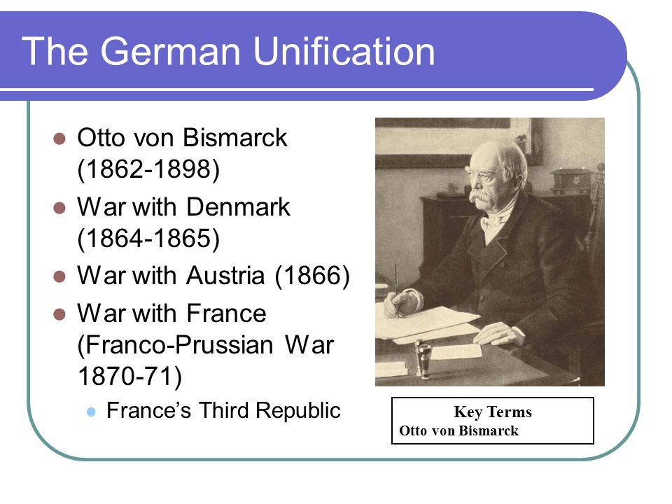 The German Unification Otto von Bismarck (1862-1898) War with Denmark (1864-1865) War with Austria (1866) War with France (Franco-Prussian War 1870-71) France's Third Republic Key Terms Otto von Bismarck