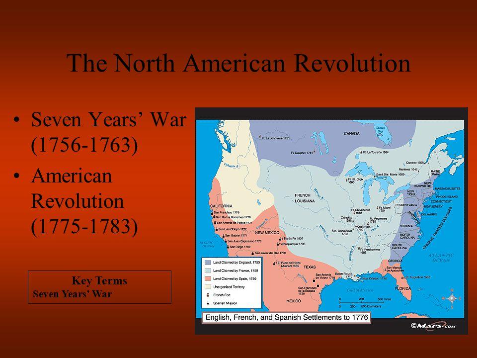 The North American Revolution Seven Years' War (1756-1763) American Revolution (1775-1783) Key Terms Seven Years' War
