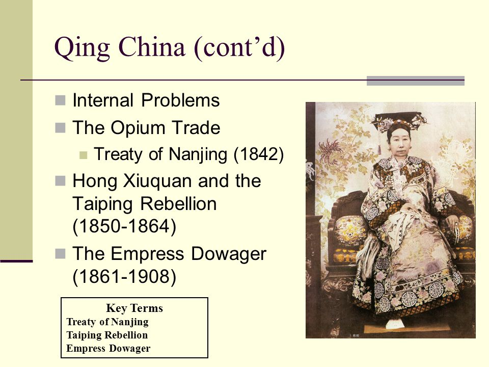 Qing China (cont'd) Internal Problems The Opium Trade Treaty of Nanjing (1842) Hong Xiuquan and the Taiping Rebellion (1850-1864) The Empress Dowager