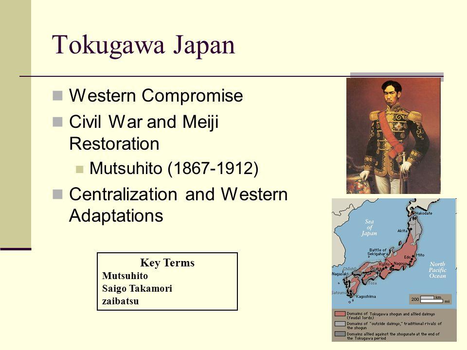 Tokugawa Japan Western Compromise Civil War and Meiji Restoration Mutsuhito (1867-1912) Centralization and Western Adaptations Key Terms Mutsuhito Saigo Takamori zaibatsu