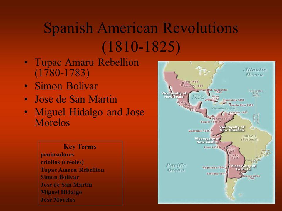 Spanish American Revolutions (1810-1825) Tupac Amaru Rebellion (1780-1783) Simon Bolivar Jose de San Martin Miguel Hidalgo and Jose Morelos Key Terms peninsulares criollos (creoles) Tupac Amaru Rebellion Simon Bolivar Jose de San Martin Miguel Hidalgo Jose Morelos