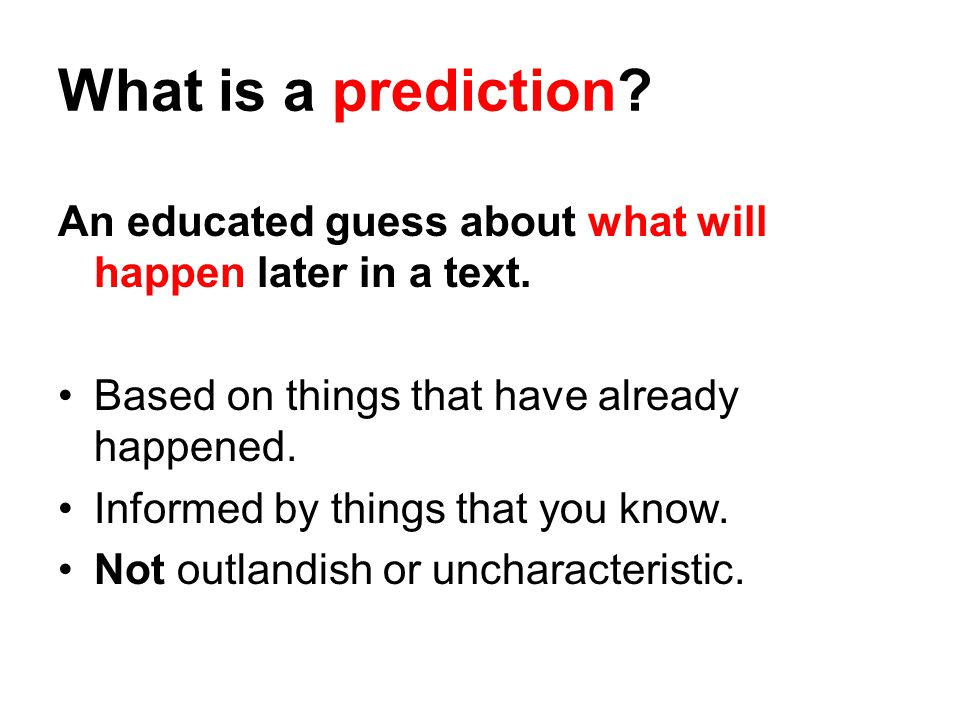 What is a prediction. An educated guess about what will happen later in a text.