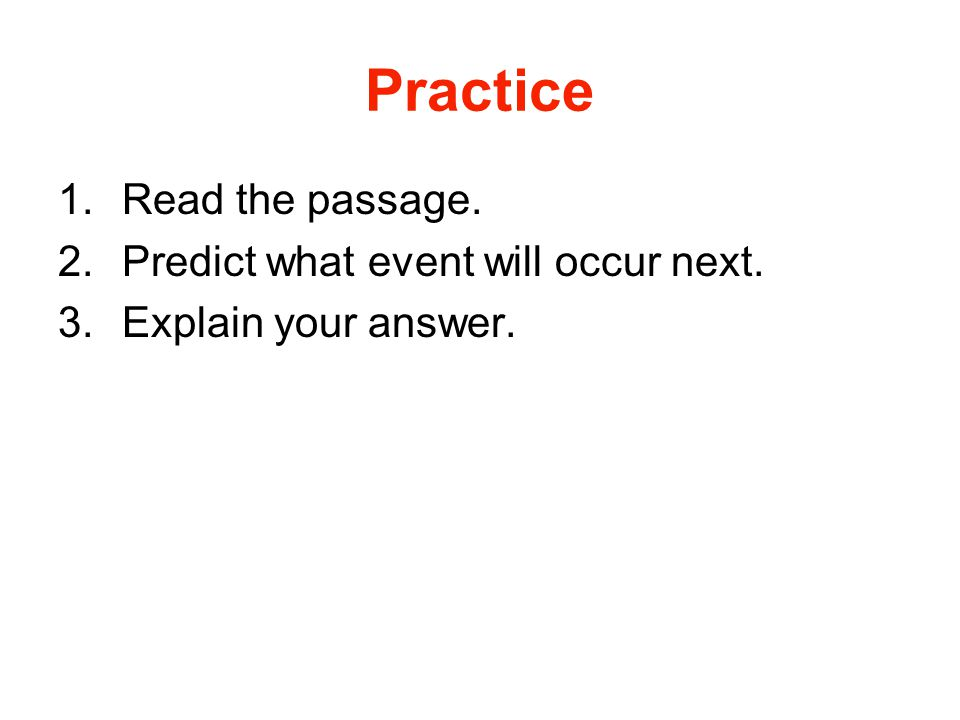 Practice 1.Read the passage. 2.Predict what event will occur next. 3.Explain your answer.