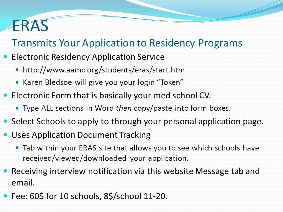 ERAS Transmits Your Application to Residency Programs Electronic Residency Application Service http://www.aamc.org/students/eras/start.htm Karen Bledsoe will give you your login Token Electronic Form that is basically your med school CV.