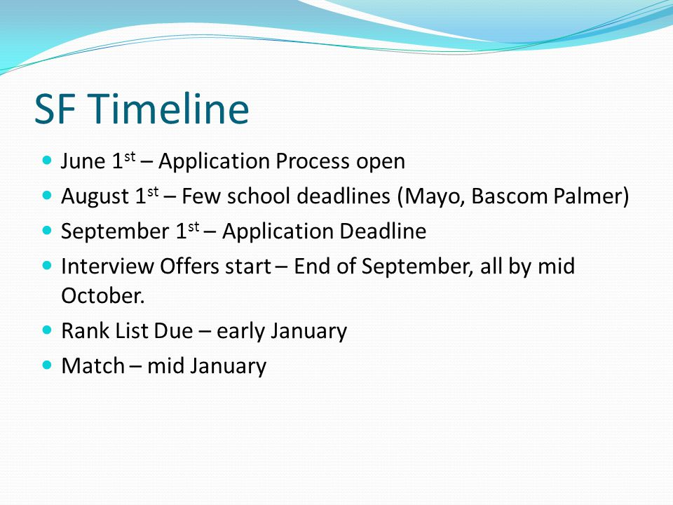 SF Timeline June 1 st – Application Process open August 1 st – Few school deadlines (Mayo, Bascom Palmer) September 1 st – Application Deadline Interview Offers start – End of September, all by mid October.