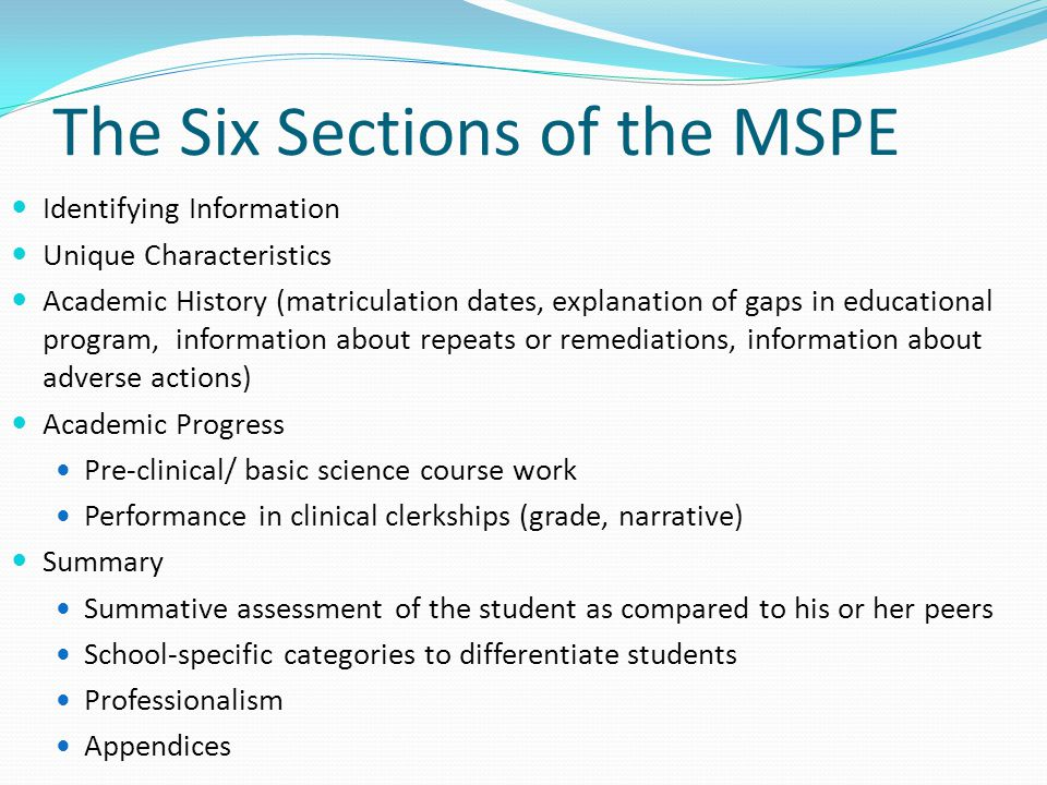 The Six Sections of the MSPE Identifying Information Unique Characteristics Academic History (matriculation dates, explanation of gaps in educational program, information about repeats or remediations, information about adverse actions) Academic Progress Pre-clinical/ basic science course work Performance in clinical clerkships (grade, narrative) Summary Summative assessment of the student as compared to his or her peers School-specific categories to differentiate students Professionalism Appendices