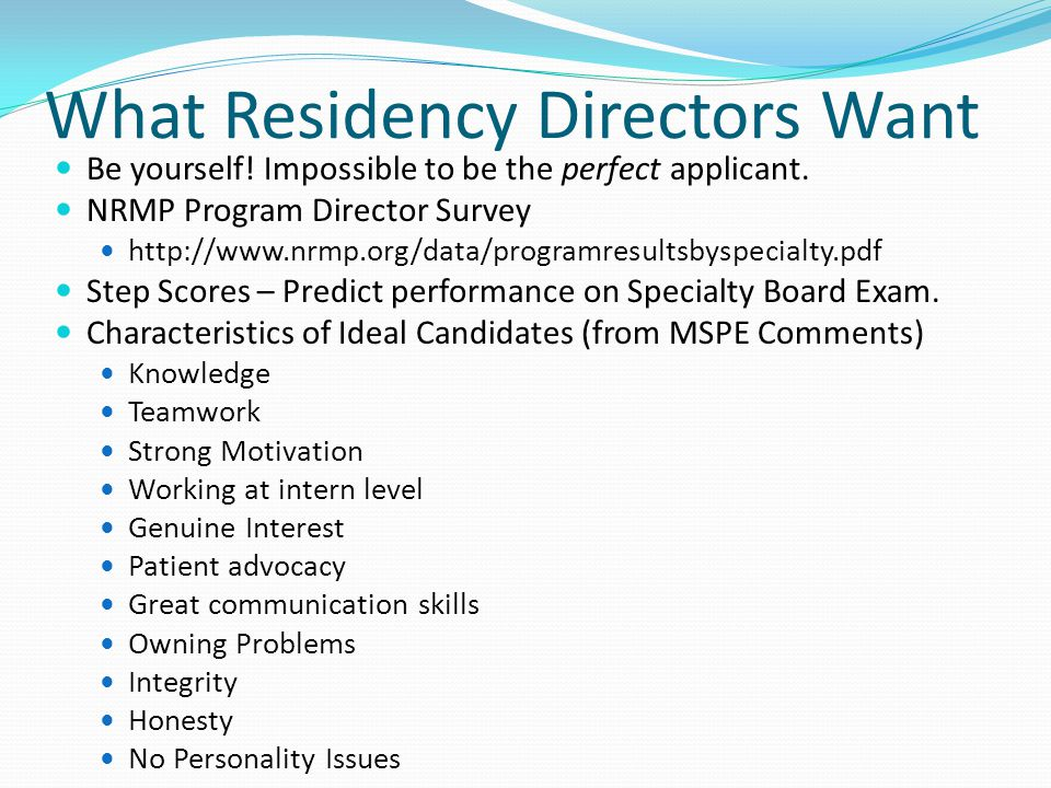 What Residency Directors Want Be yourself. Impossible to be the perfect applicant.