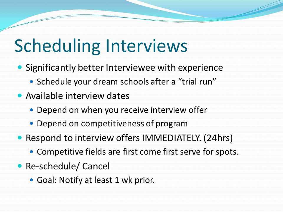 Scheduling Interviews Significantly better Interviewee with experience Schedule your dream schools after a trial run Available interview dates Depend on when you receive interview offer Depend on competitiveness of program Respond to interview offers IMMEDIATELY.