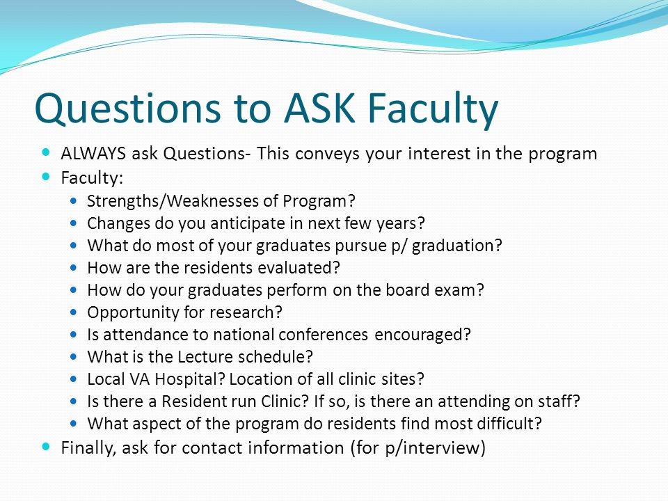 Questions to ASK Faculty ALWAYS ask Questions- This conveys your interest in the program Faculty: Strengths/Weaknesses of Program.