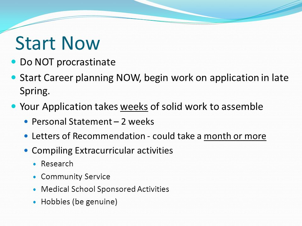 Start Now Do NOT procrastinate Start Career planning NOW, begin work on application in late Spring.