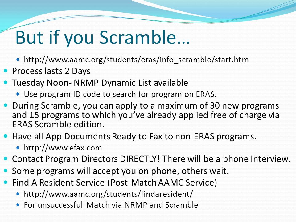 But if you Scramble… http://www.aamc.org/students/eras/info_scramble/start.htm Process lasts 2 Days Tuesday Noon- NRMP Dynamic List available Use program ID code to search for program on ERAS.